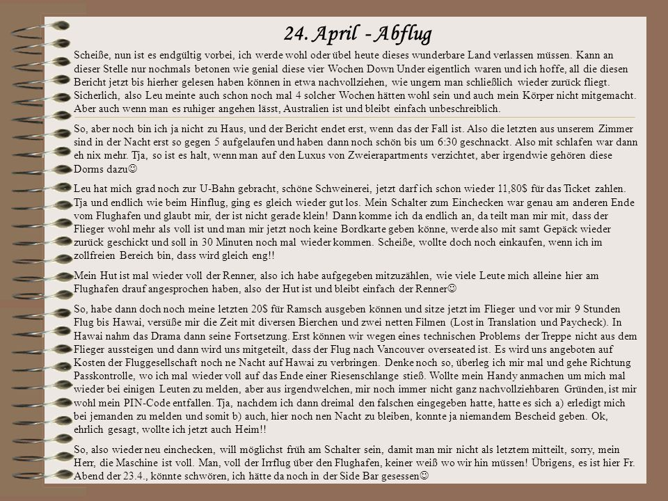 23. April Tja, was soll ich sagen, letzter Tag, also sicherlich ist wohl auch der Alk vom Vortag ein wenig mit Schuld, aber ich fühle mich glaube ich