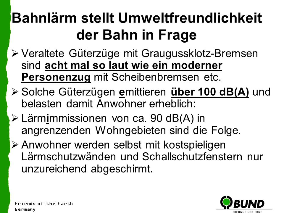 Bahnlärm stellt Umweltfreundlichkeit der Bahn in Frage Veraltete Güterzüge mit Graugussklotz-Bremsen sind acht mal so laut wie ein moderner Personenzug mit Scheibenbremsen etc.
