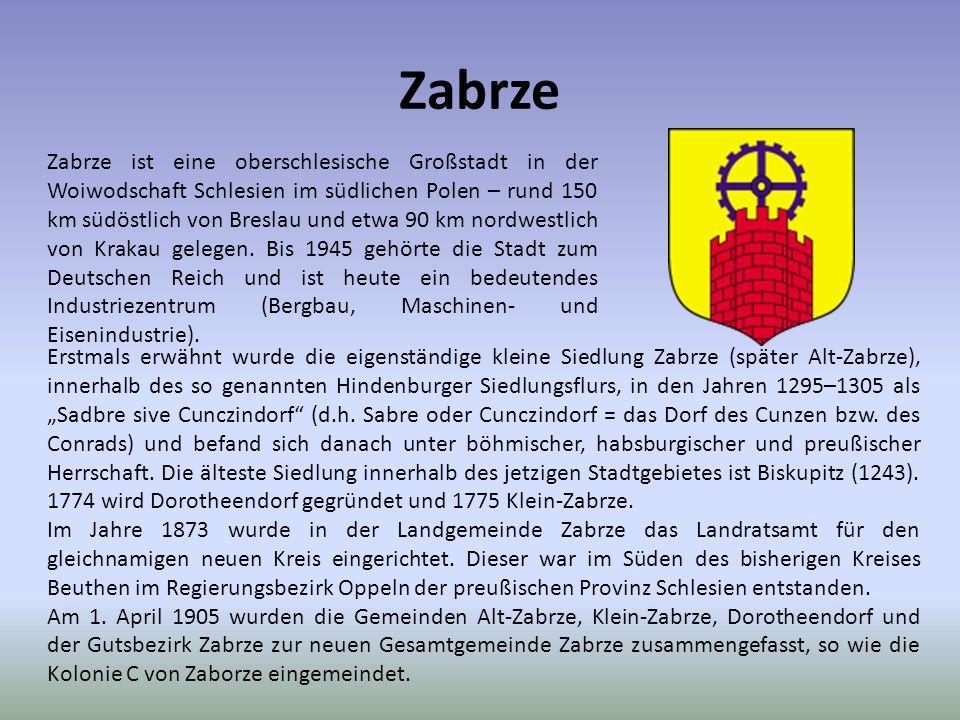 Zabrze Zabrze ist eine oberschlesische Großstadt in der Woiwodschaft Schlesien im südlichen Polen – rund 150 km südöstlich von Breslau und etwa 90 km nordwestlich von Krakau gelegen.