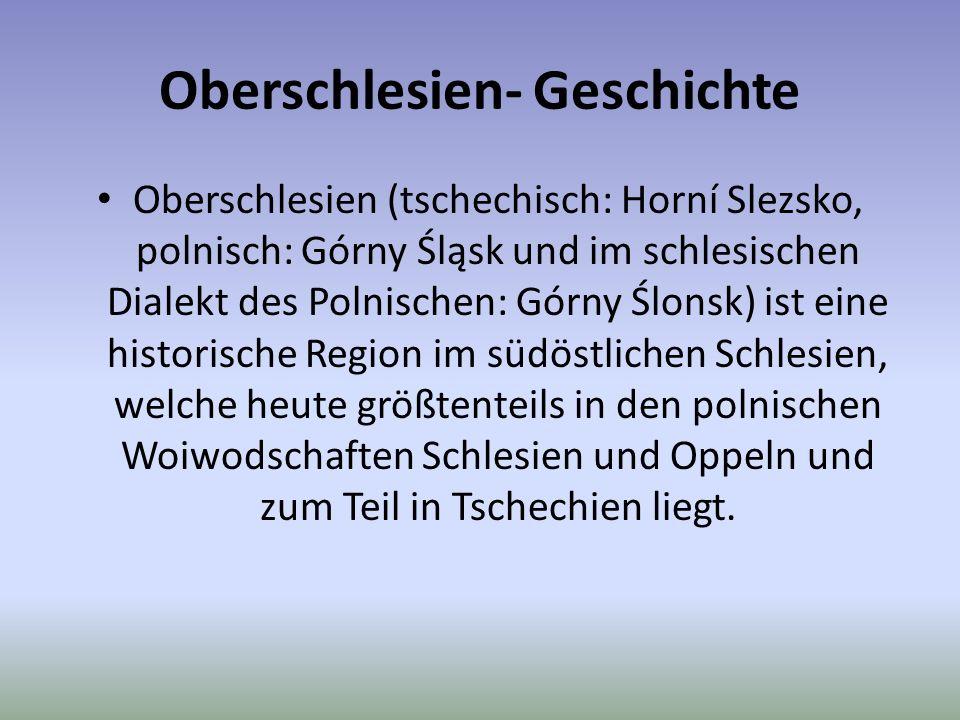 Oberschlesien- Geschichte Oberschlesien (tschechisch: Horní Slezsko, polnisch: Górny Śląsk und im schlesischen Dialekt des Polnischen: Górny Ślonsk) ist eine historische Region im südöstlichen Schlesien, welche heute größtenteils in den polnischen Woiwodschaften Schlesien und Oppeln und zum Teil in Tschechien liegt.