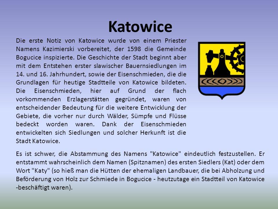 Katowice Die erste Notiz von Katowice wurde von einem Priester Namens Kazimierski vorbereitet, der 1598 die Gemeinde Bogucice inspizierte. Die Geschic