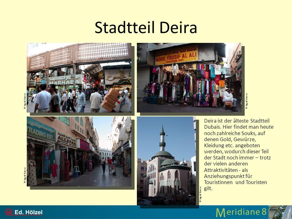 Stadtteil Deira Deira ist der älteste Stadtteil Dubais. Hier findet man heute noch zahlreiche Souks, auf denen Gold, Gewürze, Kleidung etc. angeboten