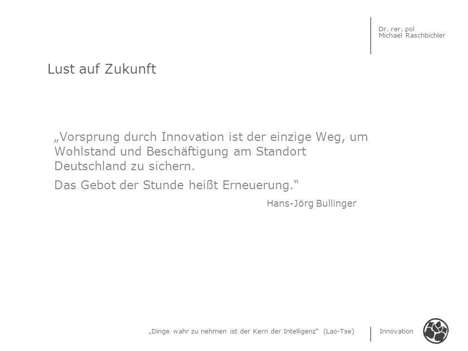 Dinge wahr zu nehmen ist der Kern der Intelligenz (Lao-Tse) Innovation Dr. rer. pol Michael Raschbichler Lust auf Zukunft Vorsprung durch Innovation i
