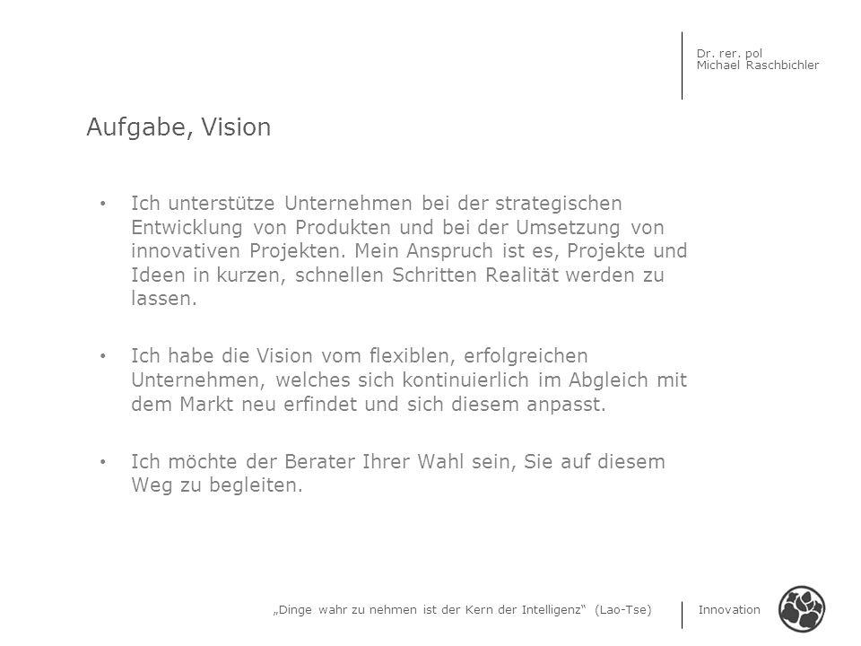 Dinge wahr zu nehmen ist der Kern der Intelligenz (Lao-Tse) Innovation Dr. rer. pol Michael Raschbichler Ich unterstütze Unternehmen bei der strategis