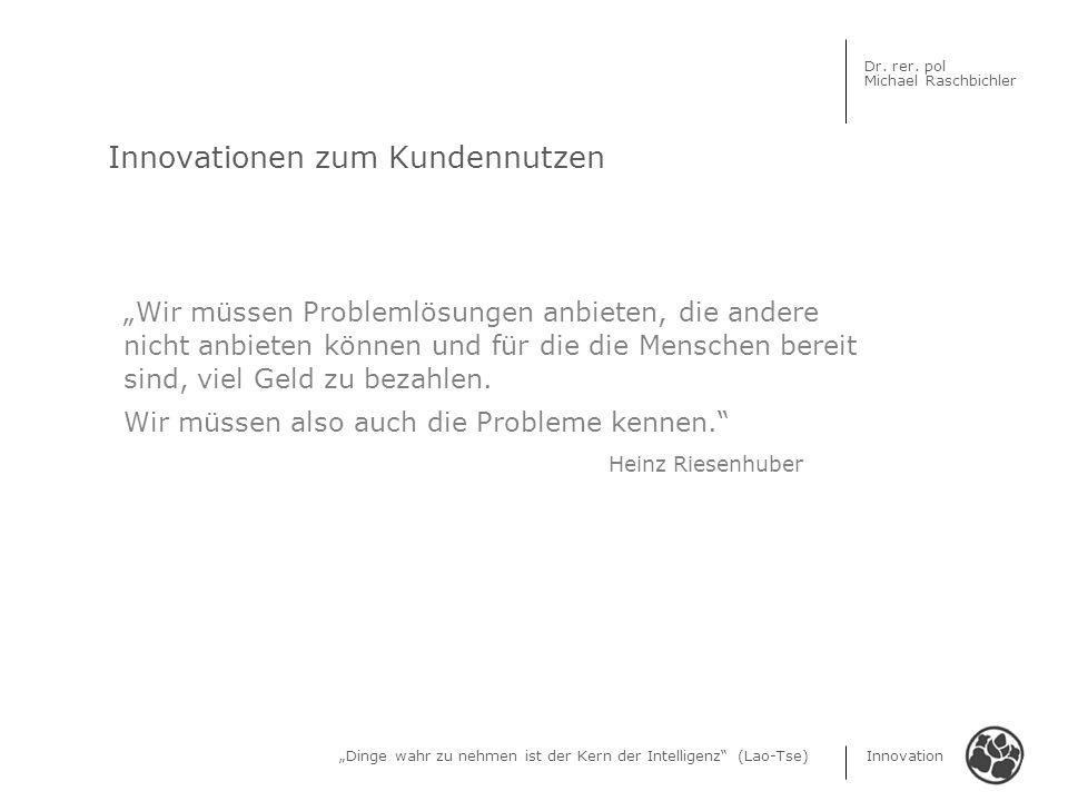 Dinge wahr zu nehmen ist der Kern der Intelligenz (Lao-Tse) Innovation Dr. rer. pol Michael Raschbichler Innovationen zum Kundennutzen Wir müssen Prob