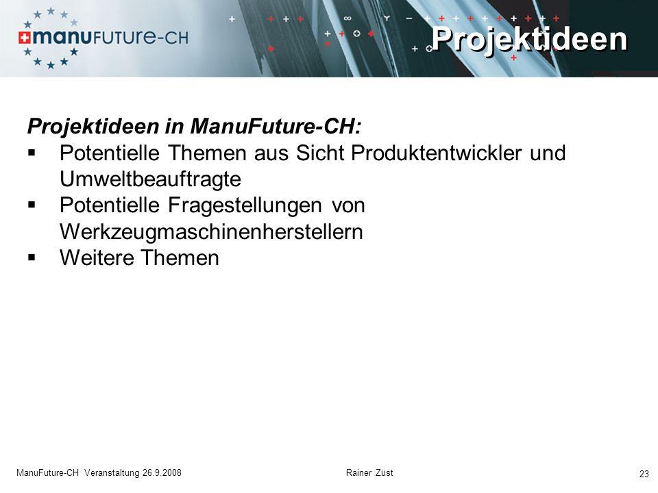 Projektideen 23 ManuFuture-CH Veranstaltung 26.9.2008 Rainer Züst Projektideen in ManuFuture-CH: Potentielle Themen aus Sicht Produktentwickler und Um