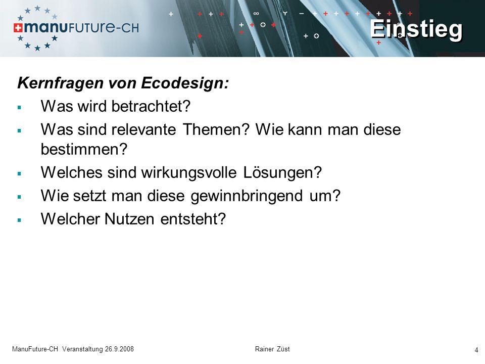 Einstieg 4 ManuFuture-CH Veranstaltung 26.9.2008 Rainer Züst Kernfragen von Ecodesign: Was wird betrachtet? Was sind relevante Themen? Wie kann man di