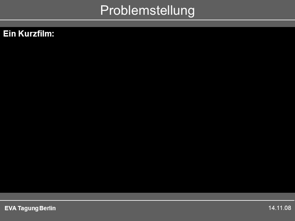 14.11.08 EVA Tagung Berlin Problemstellung Ein Kurzfilm: