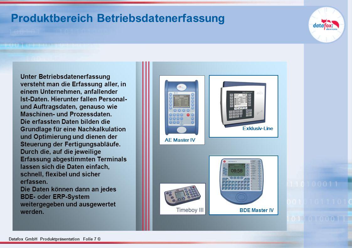 Datafox GmbH Produktpräsentation Folie 18 ® Systemvorteile Durchgängige Produktpalette für Zutritt, PZE, BDE, MDE, PDE und mobile Datenerfassung Robuste und spritzwassergeschützte Geräte Baukastenkonzept auf Basis des Datafox-Embedded-Konzepts.