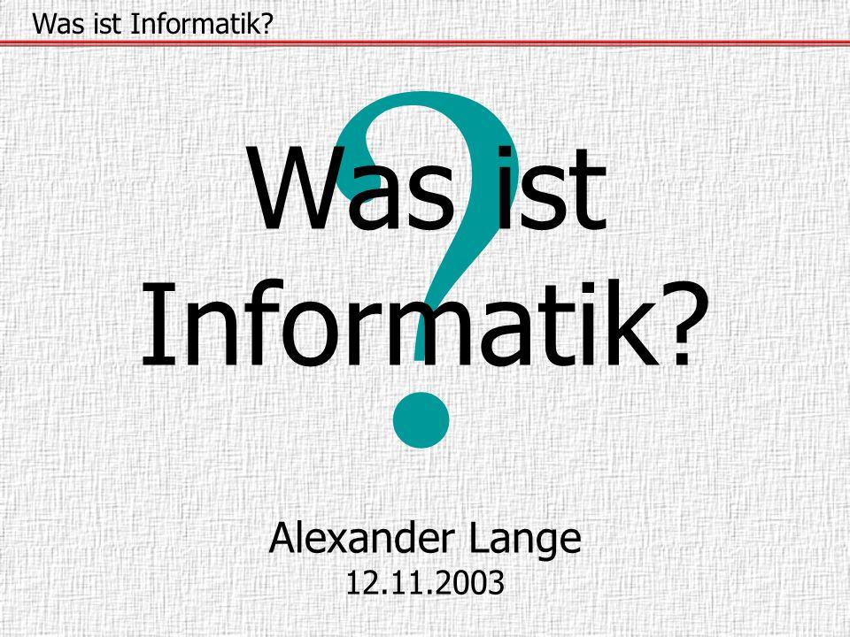 ? Was ist Informatik? Alexander Lange 12.11.2003 Was ist Informatik?