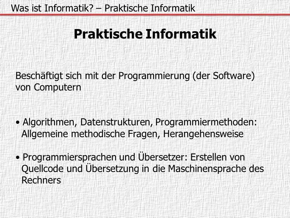 Was ist Informatik? – Praktische Informatik Praktische Informatik Beschäftigt sich mit der Programmierung (der Software) von Computern Algorithmen, Da
