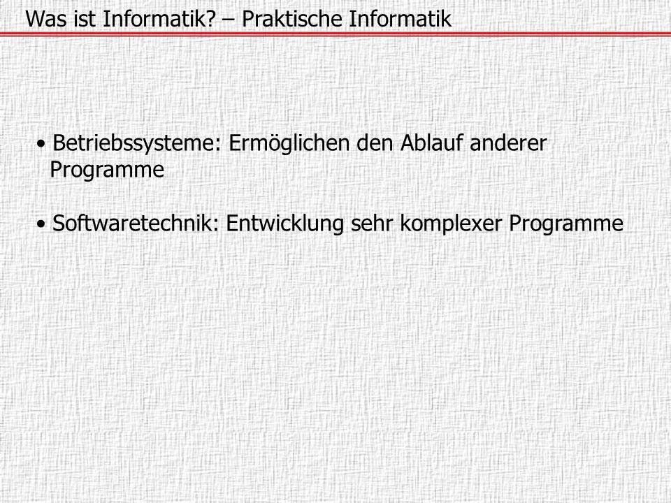 Was ist Informatik? – Praktische Informatik Betriebssysteme: Ermöglichen den Ablauf anderer Programme Softwaretechnik: Entwicklung sehr komplexer Prog