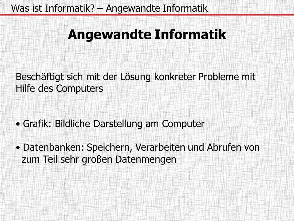 Was ist Informatik? – Angewandte Informatik Angewandte Informatik Beschäftigt sich mit der Lösung konkreter Probleme mit Hilfe des Computers Grafik: B