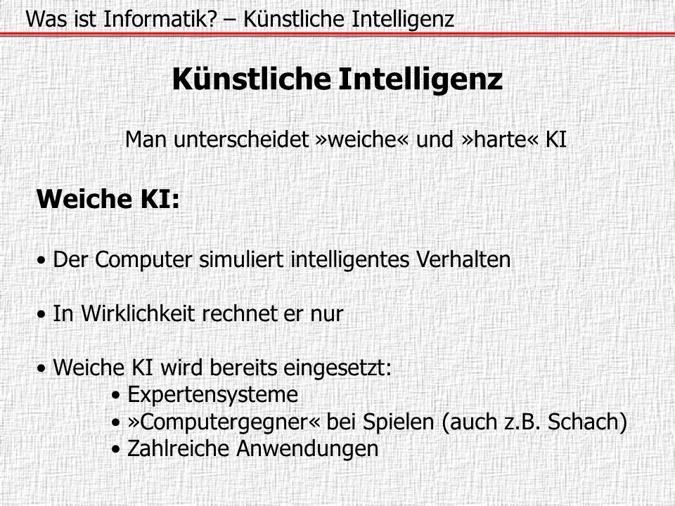 Was ist Informatik? – Künstliche Intelligenz Künstliche Intelligenz Man unterscheidet »weiche« und »harte« KI Weiche KI: Der Computer simuliert intell
