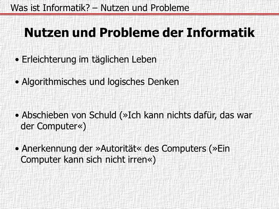Was ist Informatik? – Nutzen und Probleme Nutzen und Probleme der Informatik Erleichterung im täglichen Leben Algorithmisches und logisches Denken Abs
