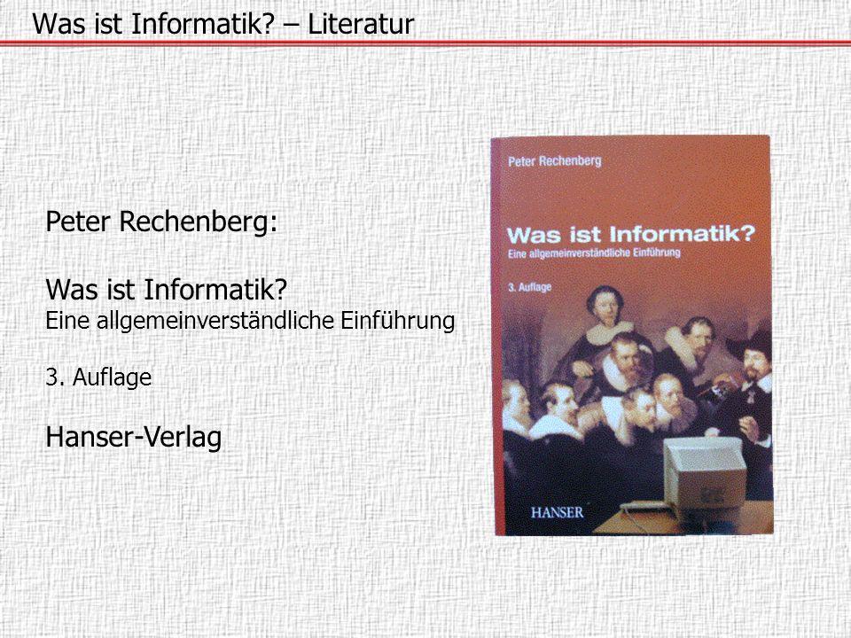 Was ist Informatik? – Literatur Peter Rechenberg: Was ist Informatik? Eine allgemeinverständliche Einführung 3. Auflage Hanser-Verlag