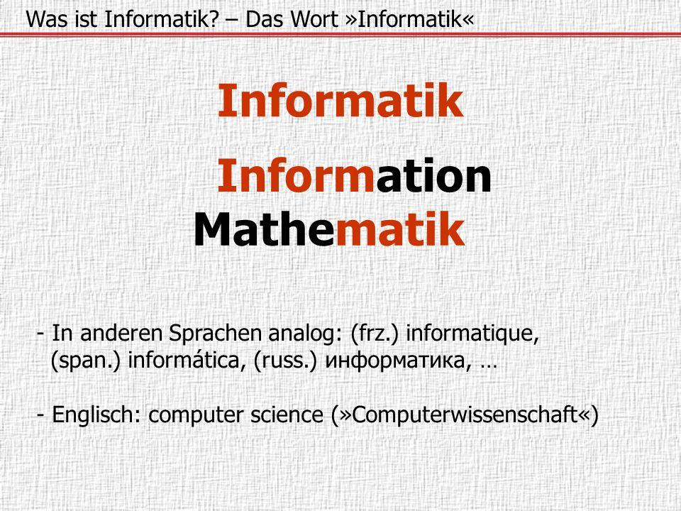 Informatik Was ist Informatik? – Das Wort »Informatik« Information Mathematik - In anderen Sprachen analog: (frz.) informatique, (span.) informática,