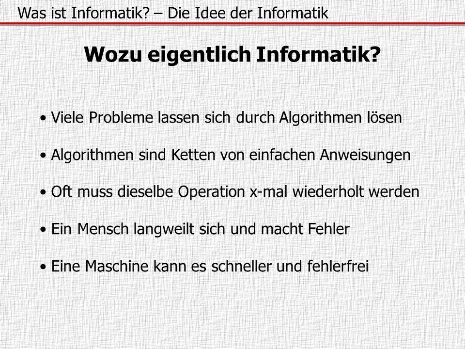 Was ist Informatik? – Die Idee der Informatik Wozu eigentlich Informatik? Viele Probleme lassen sich durch Algorithmen lösen Algorithmen sind Ketten v