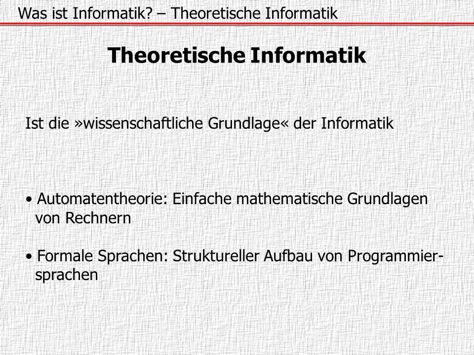Was ist Informatik? – Theoretische Informatik Theoretische Informatik Ist die »wissenschaftliche Grundlage« der Informatik Automatentheorie: Einfache