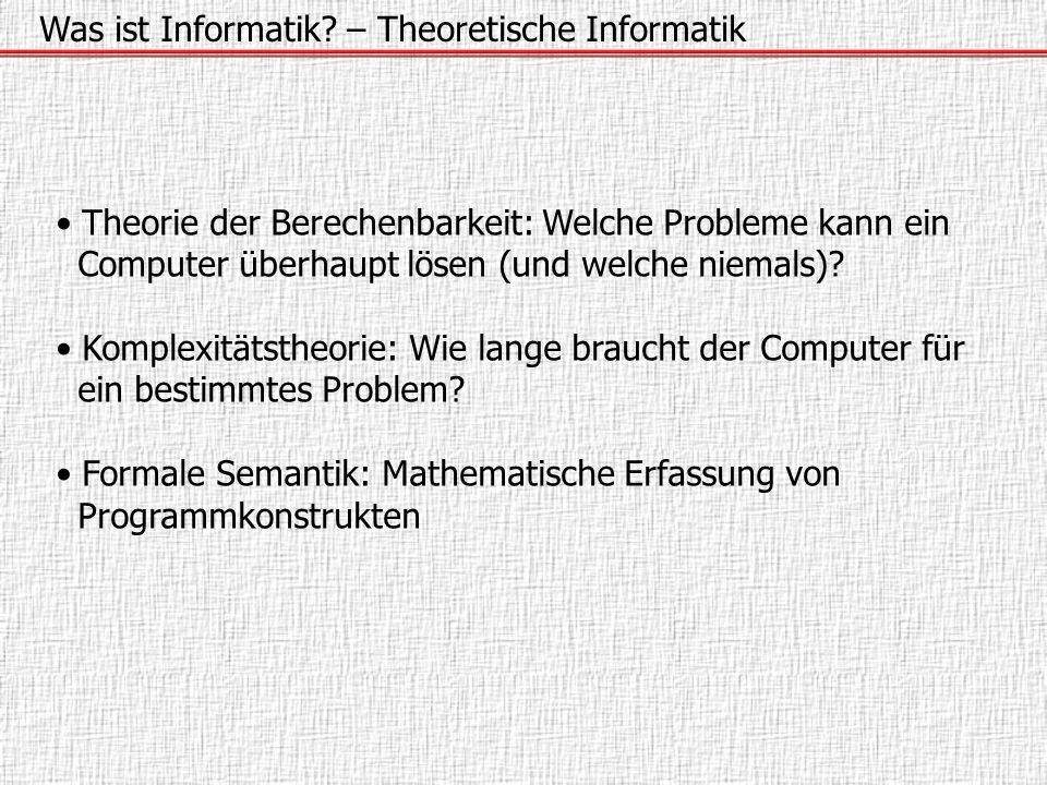 Was ist Informatik? – Theoretische Informatik Theorie der Berechenbarkeit: Welche Probleme kann ein Computer überhaupt lösen (und welche niemals)? Kom