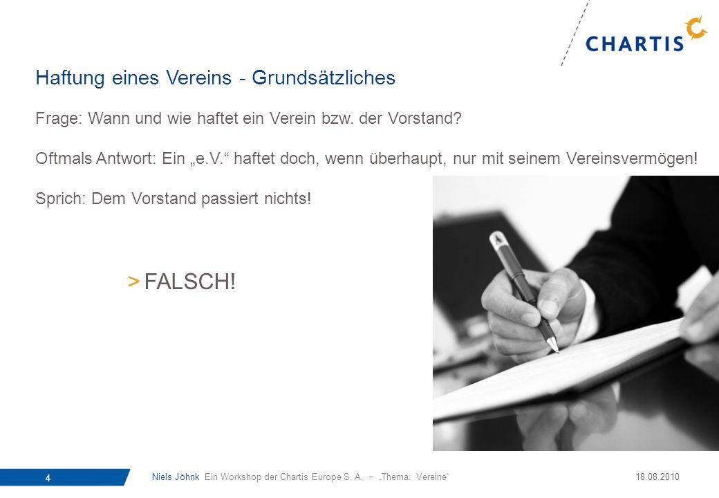 Niels Jöhnk Ein Workshop der Chartis Europe S. A. Thema: Vereine 4 18.08.2010 Frage: Wann und wie haftet ein Verein bzw. der Vorstand? Oftmals Antwort