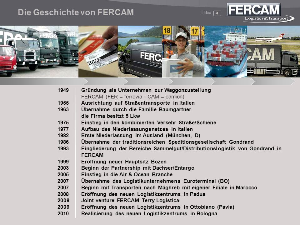 1949Gründung als Unternehmen zur Waggonzustellung FERCAM (FER = ferrovia - CAM = camion) 1955Ausrichtung auf Straßentransporte in Italien 1963Übernahm