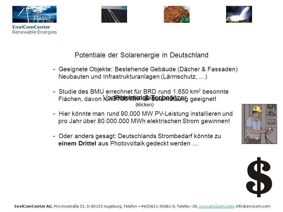 EnviComCenter Renewable Energies EnviComCenter AG, Provinostraße 52, D-86153 Augsburg, Telefon +49(0)821-56081-0, Telefax -30, www.envicom.com, info@envicom.comwww.envicom.com Strahlungsenergie in der BRD (klicken) Nutzung des Sonnenlichts durch PV-Anlagen - PV-Anlagen nutzen sowohl den direkten als auch den diffusen Anteil der Solarstrahlung = Globalstrahlung - Globalstrahlung ist in südlichen Bundesländern höher als im Norden - Pro Quadratmeter gelangt zwischen 900 und 1.200 kWh Strahlungsenergie auf eine horizontale Fläche - Der Wirkungsgrad einer PV-Anlage liegt bei 12 – 15 % Potential & Technik (klicken)