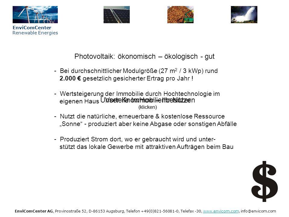 Vorteile Immobilienbesitzer (klicken) EnviComCenter Renewable Energies EnviComCenter AG, Provinostraße 52, D-86153 Augsburg, Telefon +49(0)821-56081-0, Telefax -30, www.envicom.com, info@envicom.comwww.envicom.com Potential & Technik (klicken) Potentiale der Solarenergie in Deutschland - Geeignete Objekte: Bestehende Gebäude (Dächer & Fassaden) Neubauten und Infrastrukturanlagen (Lärmschutz, …) - Studie des BMU errechnet für BRD rund 1.650 km 2 besonnte Flächen, davon rund 700 km 2 für Solarnutzung geeignet.