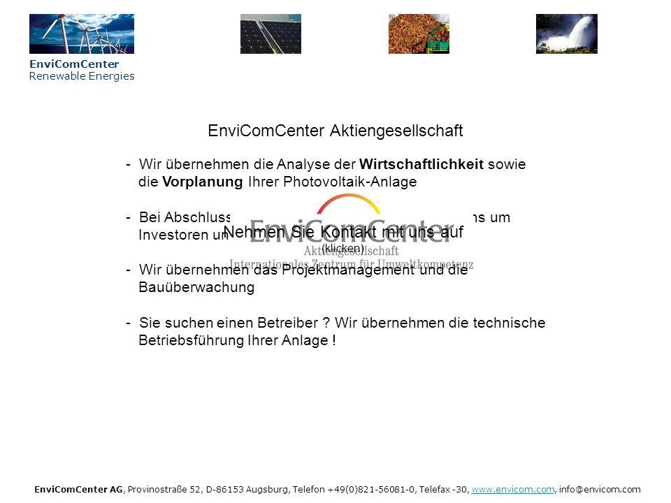 Vorteile Immobilienbesitzer (klicken) - Wertsteigerung der Immobilie durch Hochtechnologie im eigenen Haus Unser KnowHow – Ihr Nutzen (klicken) EnviComCenter Renewable Energies EnviComCenter AG, Provinostraße 52, D-86153 Augsburg, Telefon +49(0)821-56081-0, Telefax -30, www.envicom.com, info@envicom.comwww.envicom.com Photovoltaik: ökonomisch – ökologisch - gut - Bei durchschnittlicher Modulgröße (27 m 2 / 3 kWp) rund 2.000 gesetzlich gesicherter Ertrag pro Jahr .