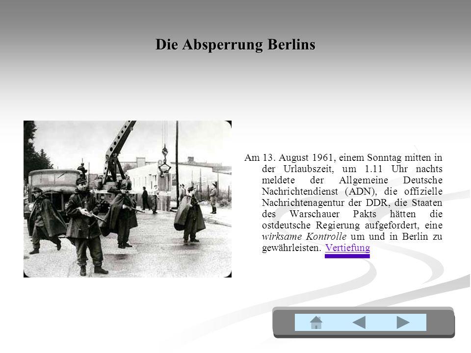 Die Absperrung Berlins Am 13. August 1961, einem Sonntag mitten in der Urlaubszeit, um 1.11 Uhr nachts meldete der Allgemeine Deutsche Nachrichtendien