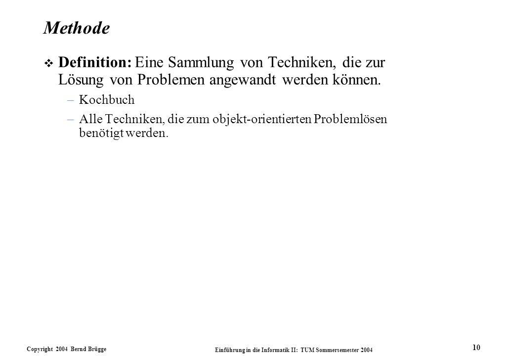 Copyright 2004 Bernd Brügge Einführung in die Informatik II: TUM Sommersemester 2004 10 Methode v Definition: Eine Sammlung von Techniken, die zur Lös