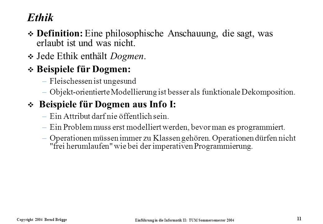 Copyright 2004 Bernd Brügge Einführung in die Informatik II: TUM Sommersemester 2004 11 Ethik v Definition: Eine philosophische Anschauung, die sagt, was erlaubt ist und was nicht.