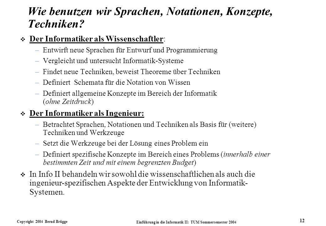 Copyright 2004 Bernd Brügge Einführung in die Informatik II: TUM Sommersemester 2004 12 v Der Informatiker als Wissenschaftler: –Entwirft neue Sprache