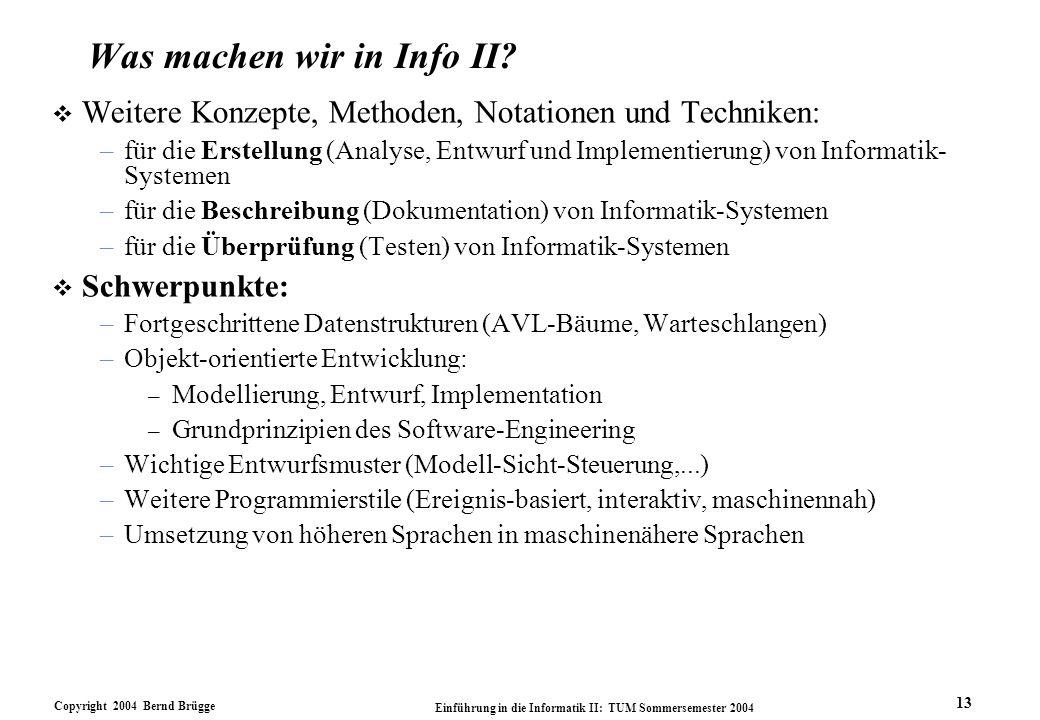 Copyright 2004 Bernd Brügge Einführung in die Informatik II: TUM Sommersemester 2004 13 Was machen wir in Info II? v Weitere Konzepte, Methoden, Notat