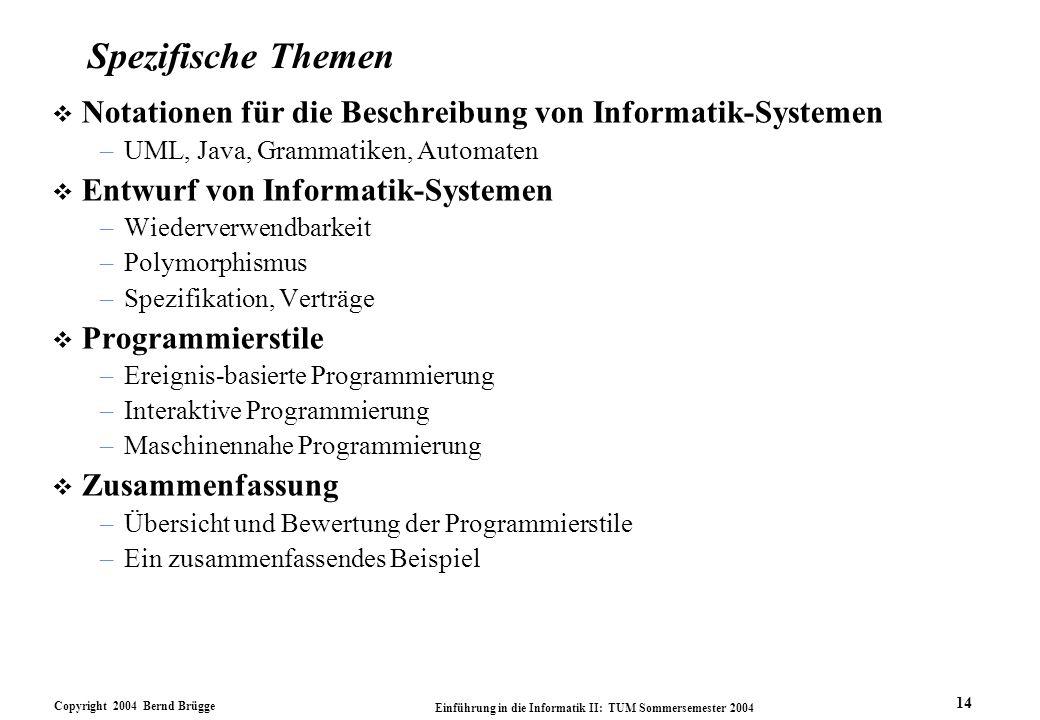 Copyright 2004 Bernd Brügge Einführung in die Informatik II: TUM Sommersemester 2004 14 Spezifische Themen v Notationen für die Beschreibung von Informatik-Systemen –UML, Java, Grammatiken, Automaten v Entwurf von Informatik-Systemen –Wiederverwendbarkeit –Polymorphismus –Spezifikation, Verträge v Programmierstile –Ereignis-basierte Programmierung –Interaktive Programmierung –Maschinennahe Programmierung v Zusammenfassung –Übersicht und Bewertung der Programmierstile –Ein zusammenfassendes Beispiel