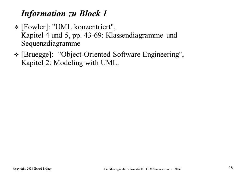 Copyright 2004 Bernd Brügge Einführung in die Informatik II: TUM Sommersemester 2004 18 Information zu Block 1 v [Fowler]: UML konzentriert , Kapitel 4 und 5, pp.