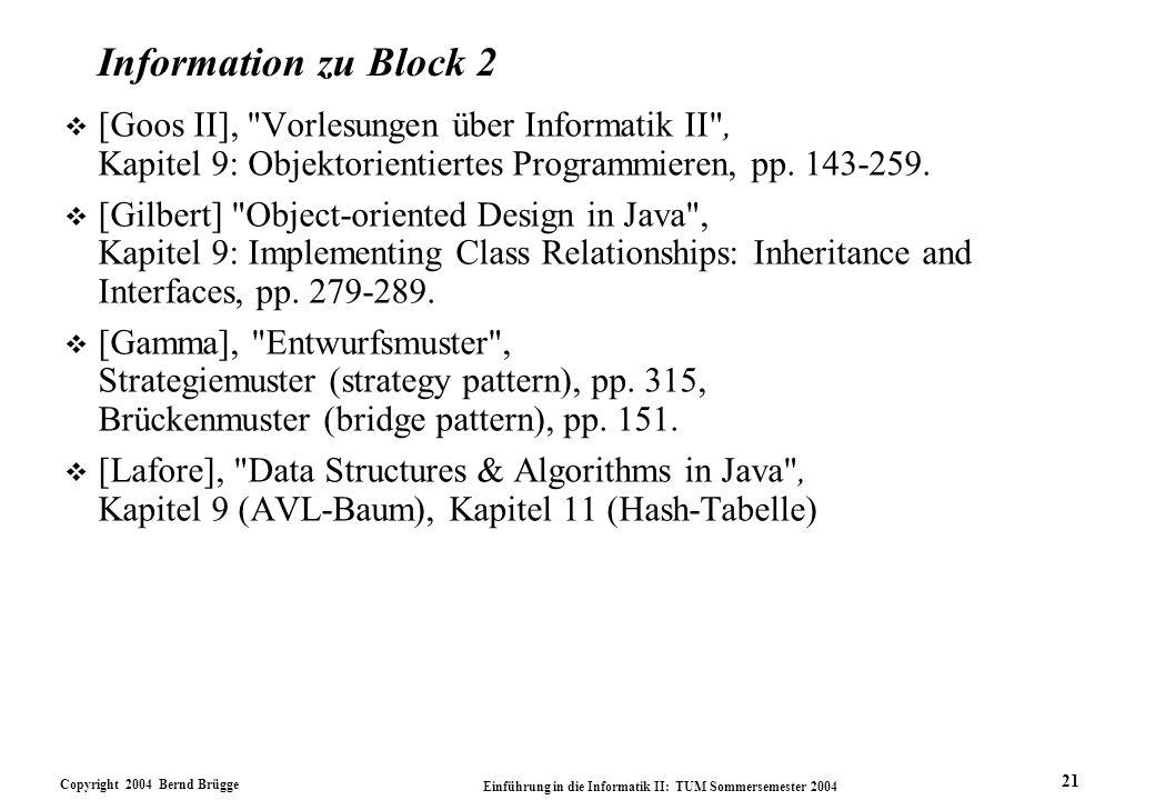 Copyright 2004 Bernd Brügge Einführung in die Informatik II: TUM Sommersemester 2004 21 Information zu Block 2 v [Goos II], Vorlesungen über Informatik II , Kapitel 9: Objektorientiertes Programmieren, pp.