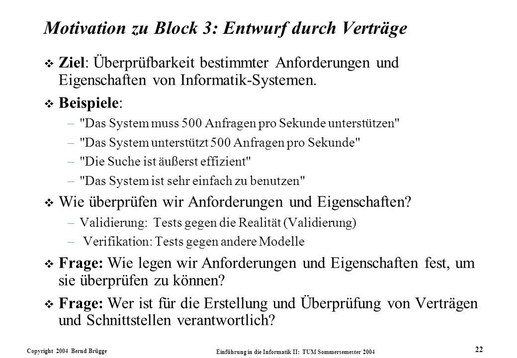Copyright 2004 Bernd Brügge Einführung in die Informatik II: TUM Sommersemester 2004 22 Motivation zu Block 3: Entwurf durch Verträge v Ziel: Überprüf