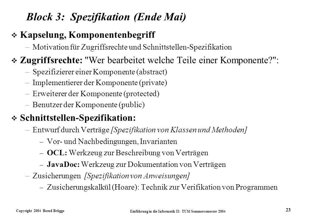 Copyright 2004 Bernd Brügge Einführung in die Informatik II: TUM Sommersemester 2004 23 Block 3: Spezifikation (Ende Mai) v Kapselung, Komponentenbegriff –Motivation für Zugriffsrechte und Schnittstellen-Spezifikation v Zugriffsrechte: Wer bearbeitet welche Teile einer Komponente? : –Spezifizierer einer Komponente (abstract) –Implementierer der Komponente (private) –Erweiterer der Komponente (protected) –Benutzer der Komponente (public) v Schnittstellen-Spezifikation: –Entwurf durch Verträge [Spezifikation von Klassen und Methoden] – Vor- und Nachbedingungen, Invarianten – OCL: Werkzeug zur Beschreibung von Verträgen – JavaDoc: Werkzeug zur Dokumentation von Verträgen –Zusicherungen [Spezifikation von Anweisungen] – Zusicherungskalkül (Hoare): Technik zur Verifikation von Programmen