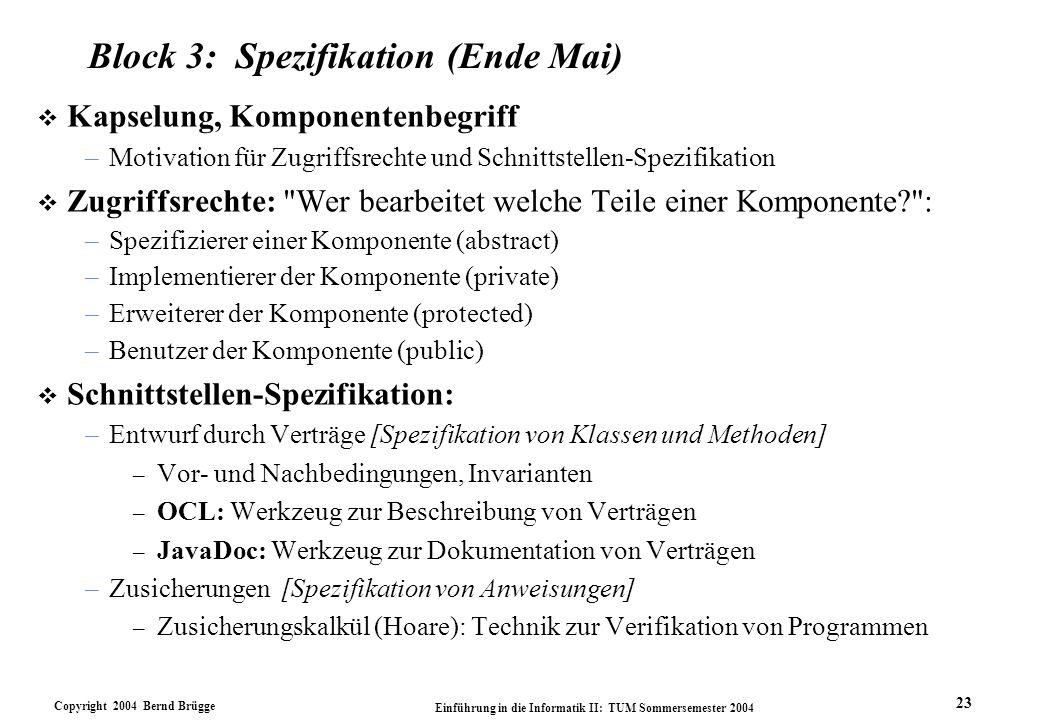 Copyright 2004 Bernd Brügge Einführung in die Informatik II: TUM Sommersemester 2004 23 Block 3: Spezifikation (Ende Mai) v Kapselung, Komponentenbegr