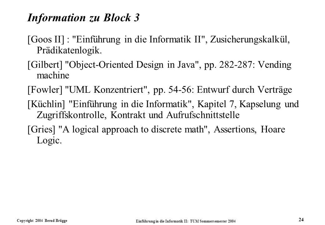 Copyright 2004 Bernd Brügge Einführung in die Informatik II: TUM Sommersemester 2004 24 Information zu Block 3 [Goos II] : Einführung in die Informatik II , Zusicherungskalkül, Prädikatenlogik.