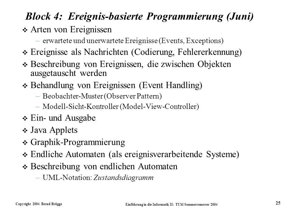 Copyright 2004 Bernd Brügge Einführung in die Informatik II: TUM Sommersemester 2004 25 Block 4: Ereignis-basierte Programmierung (Juni) v Arten von Ereignissen –erwartete und unerwartete Ereignisse (Events, Exceptions) v Ereignisse als Nachrichten (Codierung, Fehlererkennung) v Beschreibung von Ereignissen, die zwischen Objekten ausgetauscht werden v Behandlung von Ereignissen (Event Handling) –Beobachter-Muster (Observer Pattern) –Modell-Sicht-Kontroller (Model-View-Controller) v Ein- und Ausgabe v Java Applets v Graphik-Programmierung v Endliche Automaten (als ereignisverarbeitende Systeme) v Beschreibung von endlichen Automaten –UML-Notation: Zustandsdiagramm