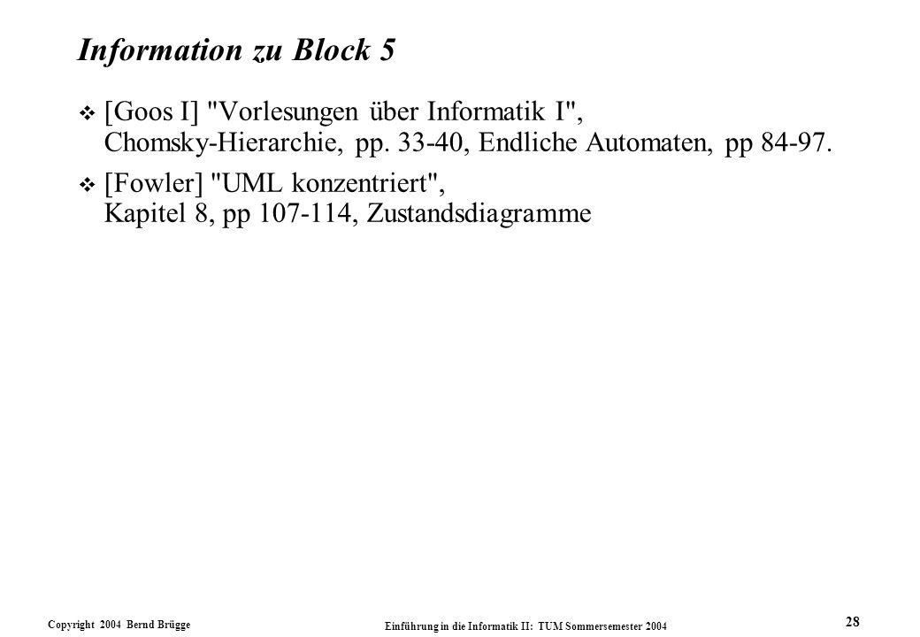 Copyright 2004 Bernd Brügge Einführung in die Informatik II: TUM Sommersemester 2004 28 Information zu Block 5 v [Goos I] Vorlesungen über Informatik I , Chomsky-Hierarchie, pp.