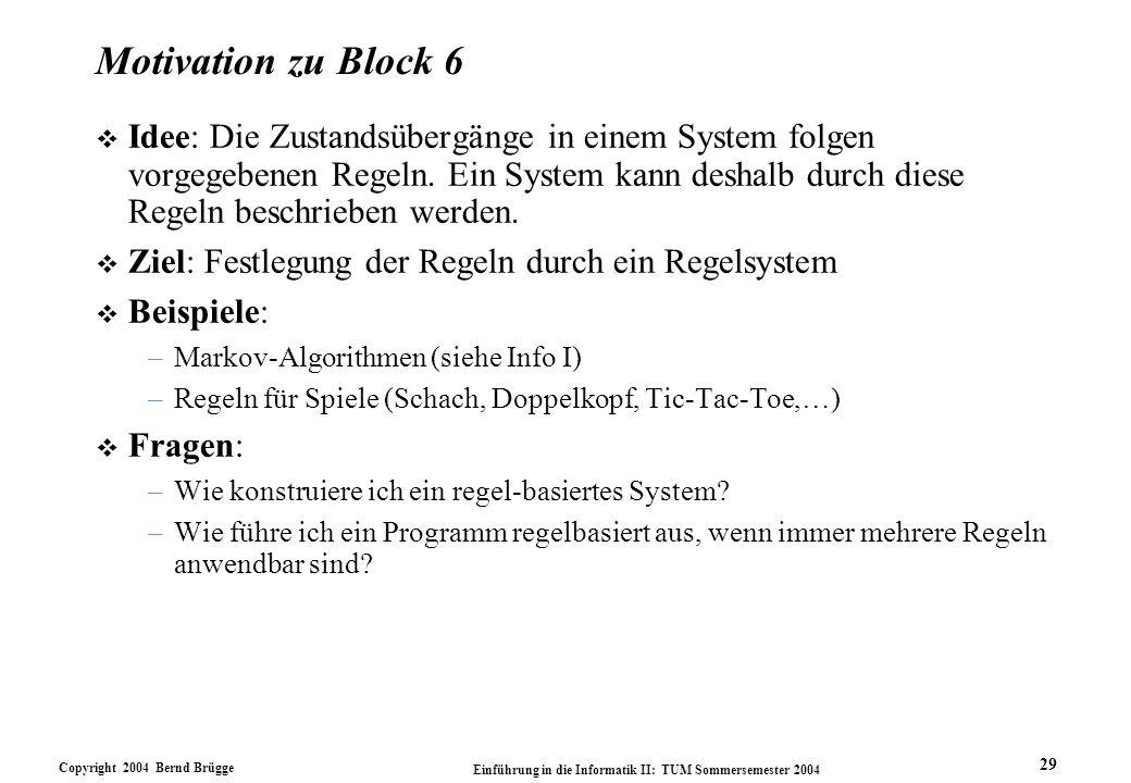 Copyright 2004 Bernd Brügge Einführung in die Informatik II: TUM Sommersemester 2004 29 Motivation zu Block 6 v Idee: Die Zustandsübergänge in einem System folgen vorgegebenen Regeln.