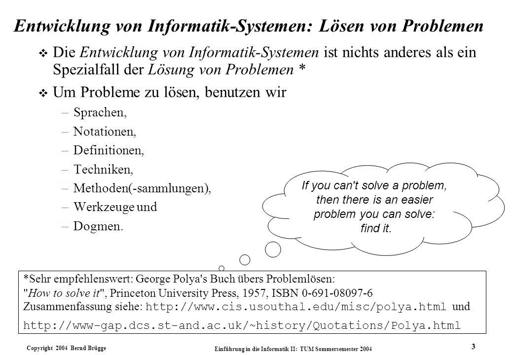 Copyright 2004 Bernd Brügge Einführung in die Informatik II: TUM Sommersemester 2004 3 Entwicklung von Informatik-Systemen: Lösen von Problemen v Die