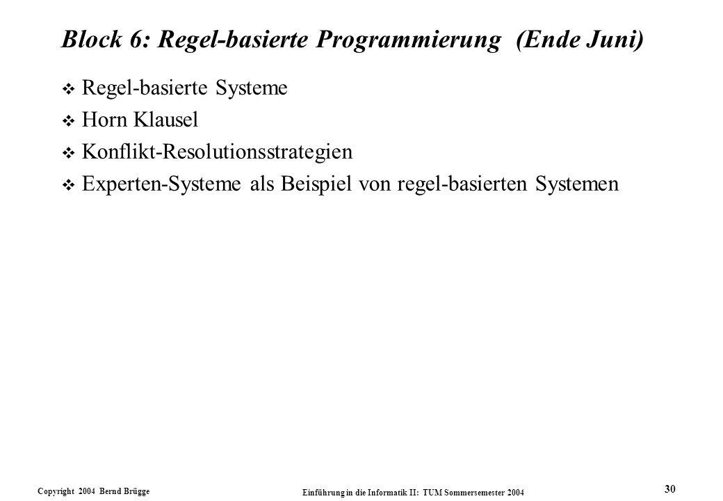 Copyright 2004 Bernd Brügge Einführung in die Informatik II: TUM Sommersemester 2004 30 Block 6: Regel-basierte Programmierung (Ende Juni) v Regel-bas