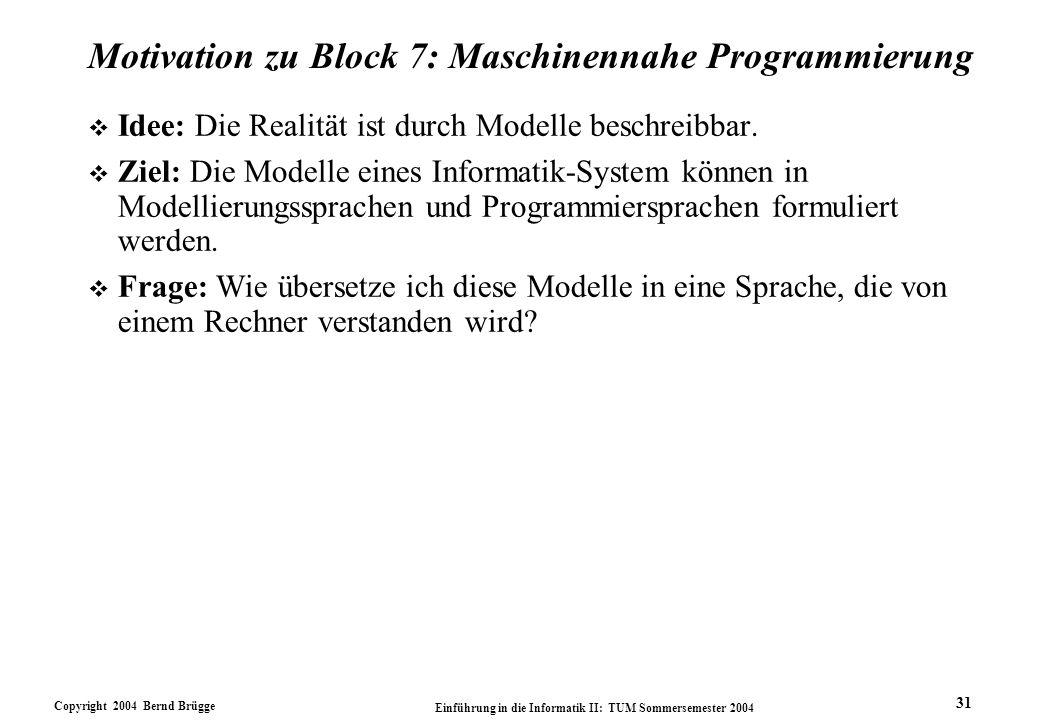 Copyright 2004 Bernd Brügge Einführung in die Informatik II: TUM Sommersemester 2004 31 Motivation zu Block 7: Maschinennahe Programmierung v Idee: Die Realität ist durch Modelle beschreibbar.