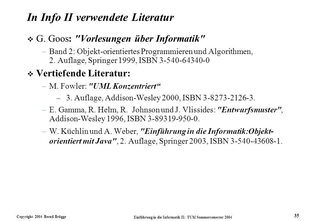 Copyright 2004 Bernd Brügge Einführung in die Informatik II: TUM Sommersemester 2004 35 In Info II verwendete Literatur v G. Goos: