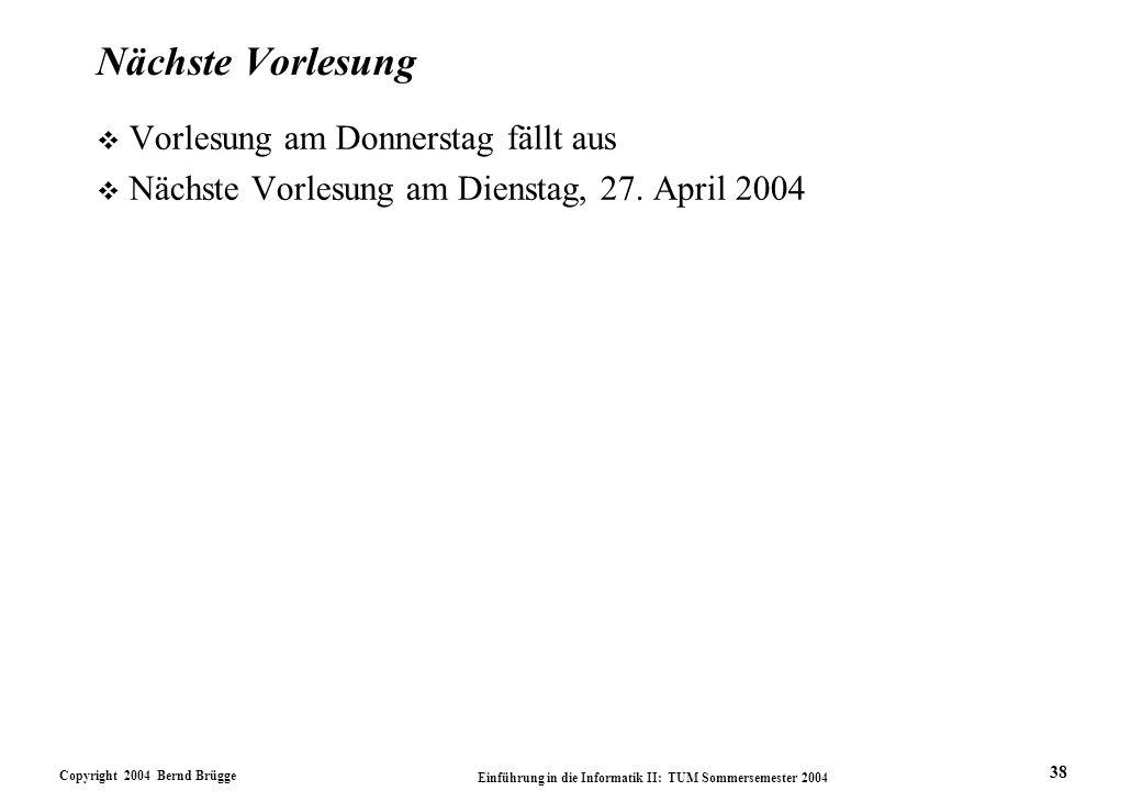 Copyright 2004 Bernd Brügge Einführung in die Informatik II: TUM Sommersemester 2004 38 Nächste Vorlesung v Vorlesung am Donnerstag fällt aus v Nächste Vorlesung am Dienstag, 27.