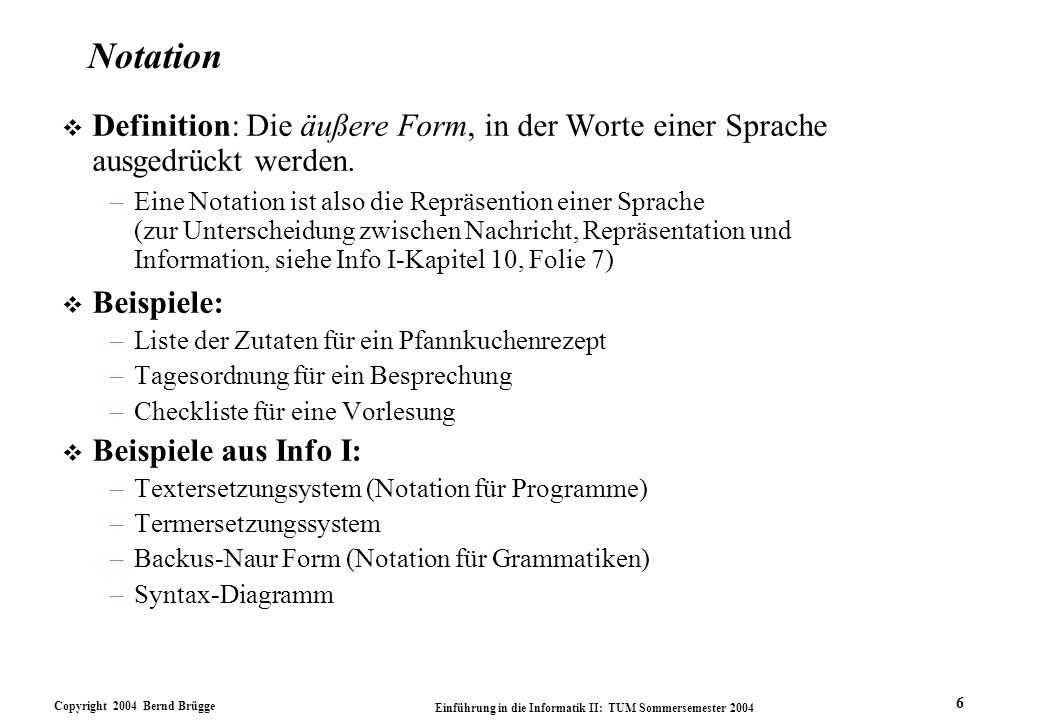 Copyright 2004 Bernd Brügge Einführung in die Informatik II: TUM Sommersemester 2004 6 Notation v Definition: Die äußere Form, in der Worte einer Sprache ausgedrückt werden.